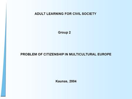 ADULT LEARNING FOR CIVIL SOCIETY Group 2 PROBLEM OF CITIZENSHIP IN MULTICULTURAL EUROPE Kaunas, 2004.