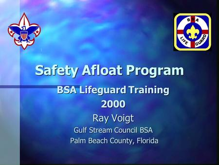 Safety Afloat Program BSA Lifeguard Training 2000 Ray Voigt Gulf Stream Council BSA Palm Beach County, Florida Palm Beach County, Florida.