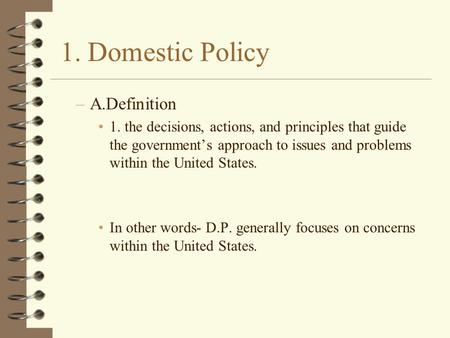 1. Domestic Policy –A.Definition 1. the decisions, actions, and principles that guide the government's approach to issues and problems within the United.