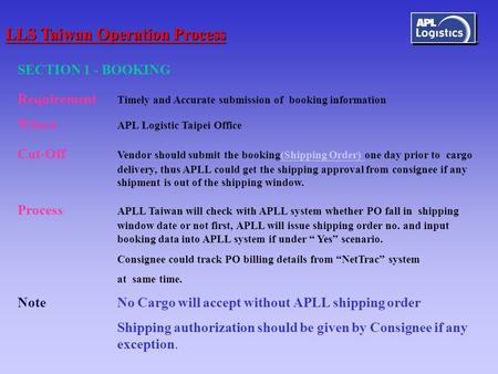SECTION 1 - BOOKING Requirement Timely and Accurate submission of booking information Where APL Logistic Taipei Office Cut-Off Vendor should submit the.