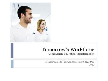 Tomorrow's Workforce Compassion Education Transformation Mentor Guide to Practice Assessment Year One 2012.