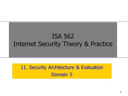1 11. Security Architecture & Evaluation Domain 5 ISA 562 Internet Security Theory & Practice.