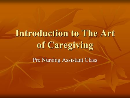 Introduction to The Art of Caregiving Pre Nursing Assistant Class.