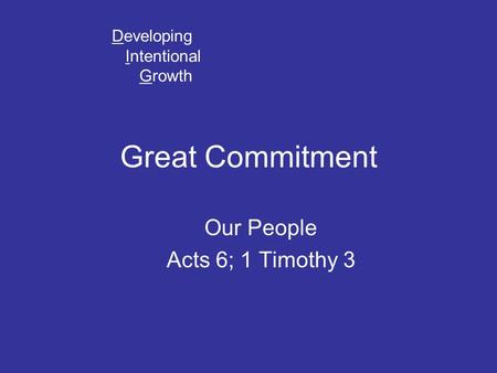 Great Commitment Our People Acts 6; 1 Timothy 3 Developing Intentional Growth.