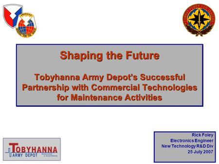 Shaping the Future Tobyhanna Army Depot's Successful Partnership with Commercial Technologies for <strong>Maintenance</strong> Activities Rick Foley Electronics Engineer.