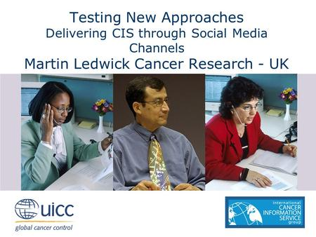 Testing New Approaches Delivering CIS through Social Media Channels Martin Ledwick Cancer Research - UK.