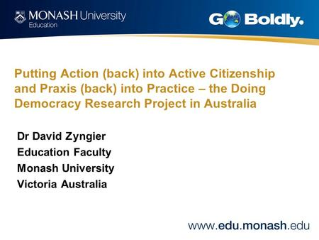 Putting Action (back) into Active Citizenship and Praxis (back) into Practice – the Doing Democracy Research Project in Australia Dr David Zyngier Education.