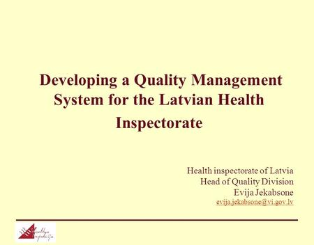 Developing a Quality Management System for the Latvian Health Inspectorate Health inspectorate of Latvia Head of Quality Division Evija Jekabsone