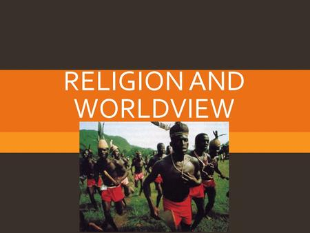 "RELIGION AND WORLDVIEW. DEFINITIONS  Worldview  Encompassing pictures of reality created by members of societies  Religion  ""Ideas and practices that."