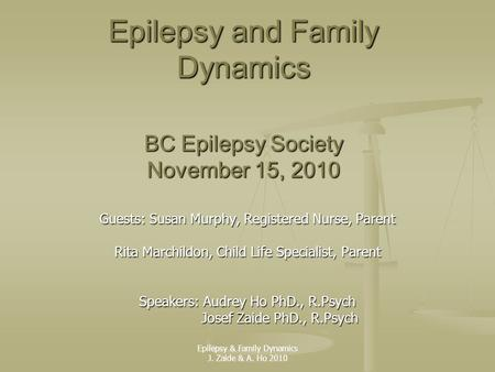 Epilepsy and Family Dynamics BC Epilepsy Society November 15, 2010 Guests: Susan Murphy, Registered Nurse, Parent Rita Marchildon, Child Life Specialist,