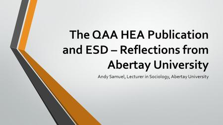 The QAA HEA Publication and ESD – Reflections from Abertay University Andy Samuel, Lecturer in Sociology, Abertay University.