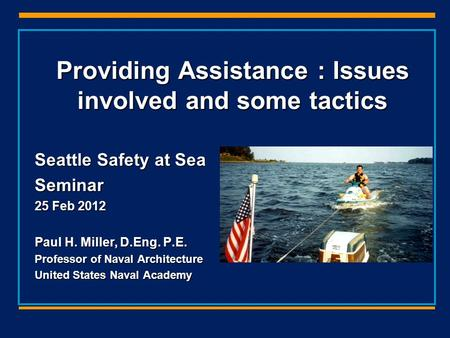 Providing Assistance : Issues involved and some tactics Seattle Safety at Sea Seminar 25 Feb 2012 Paul H. Miller, D.Eng. P.E. Professor of Naval Architecture.