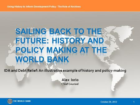 THE WORLD BANK Using History to Inform Development Policy: The Role of Archives IDA and Debt Relief: An illustrative example of history and policy-making.
