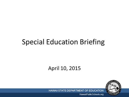 Special Education Briefing April 10, 2015 HAWAII STATE DEPARTMENT OF EDUCATION HawaiiPublicSchools.org.