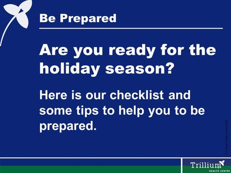 © Trillium Health Centre 2008 Be Prepared Are you ready for the holiday season? Here is our checklist and some tips to help you to be prepared.