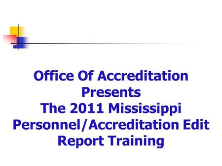 Office Of Accreditation Presents The 2011 Mississippi Personnel/Accreditation Edit Report Training.