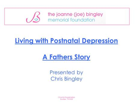 Living with Postnatal Depression A Fathers Story Presented by Chris Bingley Charity Registration Number: 1141638.