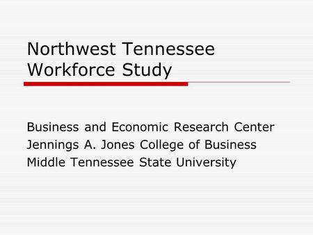 Northwest Tennessee Workforce Study Business and Economic Research Center Jennings A. Jones College of Business Middle Tennessee State University.