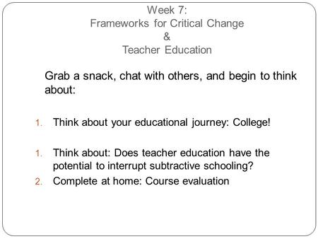 Week 7: Frameworks for Critical Change & Teacher Education Grab a snack, chat with others, and begin to think about:  Think about your educational journey: