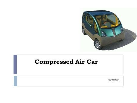 "Compressed Air Car bewyn. Introduction  It is hard to believe that compressed air can be used to drive vehicles. However that is true, and the ""air car"","