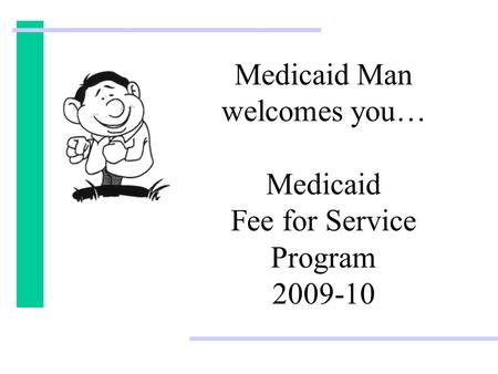 Medicaid Man welcomes you… Medicaid Fee for Service Program 2009-10.