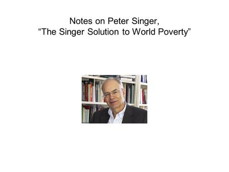 "world poverty singer principle of beneficence sacrifice  notes on peter singer ""the singer solution to world poverty"""