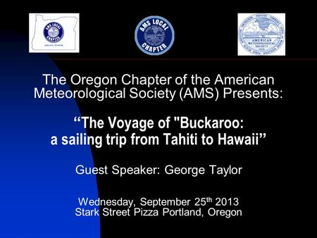 "The Oregon Chapter of the American Meteorological Society (AMS) Presents: "" The Voyage of Buckaroo: a sailing trip from Tahiti to Hawaii "" Guest Speaker:"
