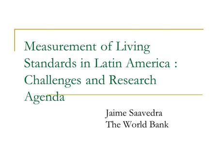 Measurement of Living Standards in Latin America : Challenges and Research Agenda Jaime Saavedra The World Bank.
