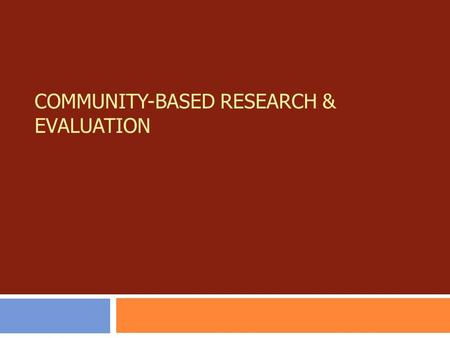 COMMUNITY-BASED RESEARCH & EVALUATION. Primary Authors:  Jessica V. Barnes-Najor  Ann Belleau  Rick Burnett Contributing Authors:  Robert Brown 