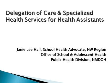 Delegation of Care & Specialized Health Services for Health Assistants Janie Lee Hall, School Health Advocate, NW Region Office of School & Adolescent.