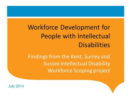 July 2014 Workforce Development for People with Intellectual Disabilities Findings from the Kent, Surrey and Sussex Intellectual Disability Workforce Scoping.