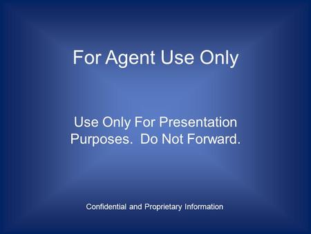 For Agent Use Only Use Only For Presentation Purposes. Do Not Forward. Confidential and Proprietary Information.