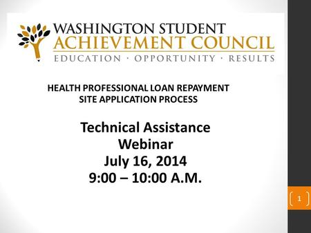 1 HEALTH PROFESSIONAL LOAN REPAYMENT SITE APPLICATION PROCESS Technical Assistance Webinar July 16, 2014 9:00 – 10:00 A.M.