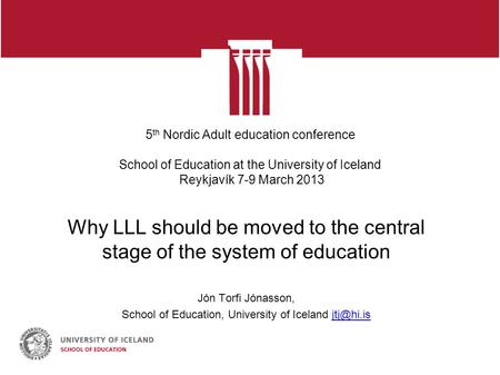 5 th Nordic Adult education conference School of Education at the University of Iceland Reykjavík 7-9 March 2013 Why LLL should be moved to the central.