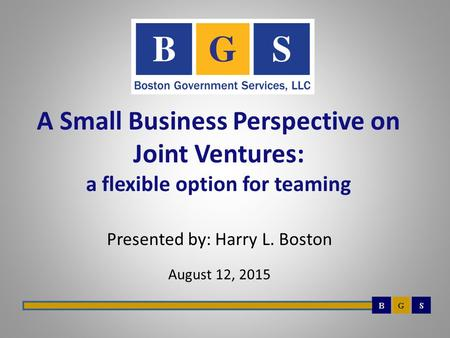 A Small Business Perspective on Joint Ventures: a flexible option for teaming Presented by: Harry L. Boston August 12, 2015.