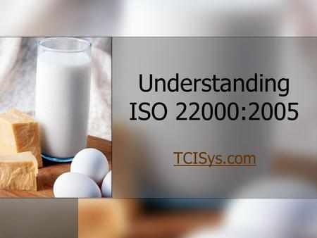 Understanding ISO 22000:2005 TCISys.com Understanding ISO 22000:2005 TCISys.com10/16/2011 The ISO 22000 Standard specifies the requirements for a food.