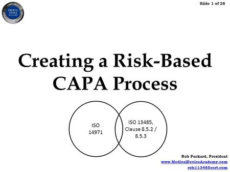 Slide 1 of 28 Rob Packard, President  Creating a Risk-Based CAPA Process ISO 14971 ISO 13485, Clause 8.5.2.