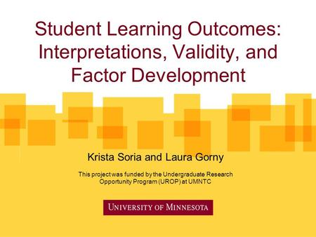 Student Learning Outcomes: Interpretations, Validity, and Factor Development Krista Soria and Laura Gorny This project was funded by the Undergraduate.