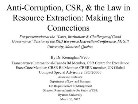 "Anti-Corruption, CSR, & the Law in Resource Extraction: Making the Connections For presentation at the ""Laws, Institutions & Challenges of Good Governance"""