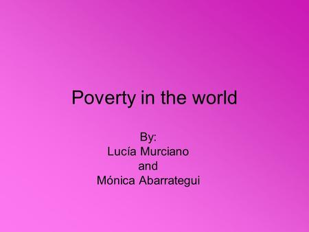 Poverty in the world By: Lucía Murciano and Mónica Abarrategui.
