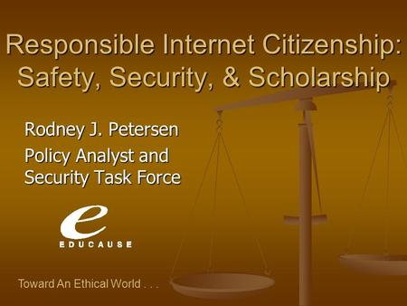 Toward An Ethical World... Responsible Internet Citizenship: Safety, Security, & Scholarship Rodney J. Petersen Policy Analyst and Security Task Force.