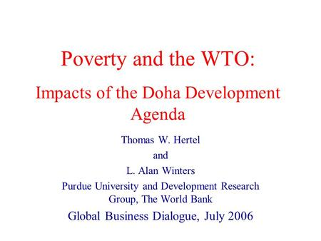 Poverty and the WTO: Impacts of the Doha Development Agenda Thomas W. Hertel and L. Alan Winters Purdue University and Development Research Group, The.