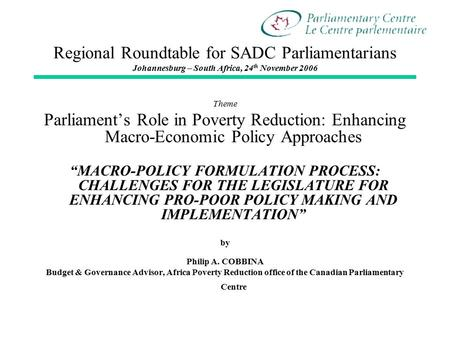 Regional Roundtable for SADC Parliamentarians Johannesburg – South Africa, 24 th November 2006 Theme Parliament's Role in Poverty Reduction: Enhancing.