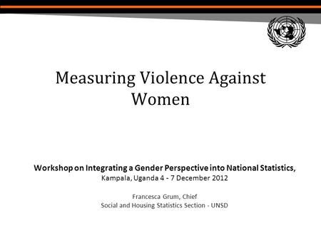 Measuring Violence Against Women Workshop on Integrating a Gender Perspective into National Statistics, Kampala, Uganda 4 - 7 December 2012 Francesca Grum,