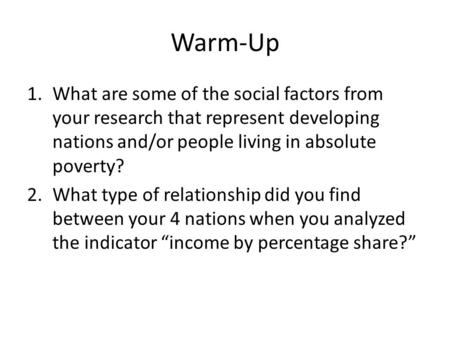 Warm-Up 1.What are some of the social factors from your research that represent developing nations and/or people living in absolute poverty? 2.What type.