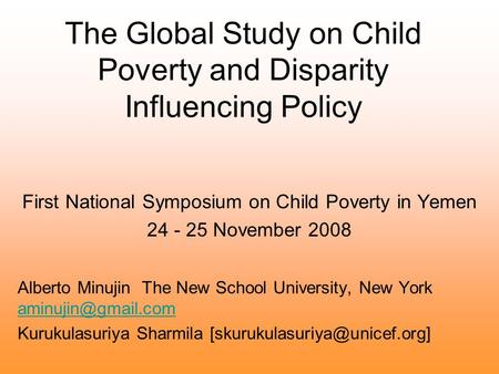 The Global Study on Child Poverty and Disparity Influencing Policy First National Symposium on Child Poverty in Yemen 24 - 25 November 2008 Alberto Minujin.