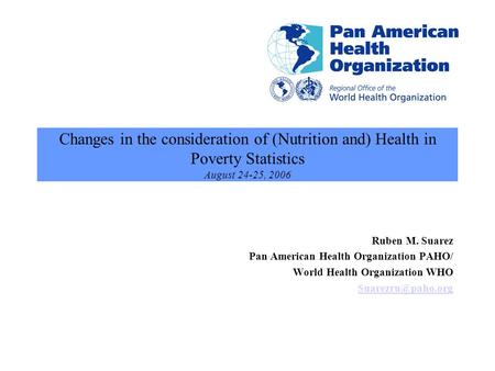 Changes in the consideration of (Nutrition and) Health in Poverty Statistics August 24-25, 2006 Ruben M. Suarez Pan American Health Organization PAHO/