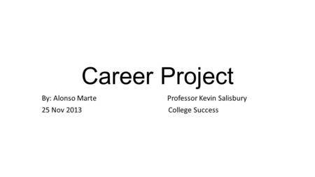 Career Project By: Alonso Marte Professor Kevin Salisbury 25 Nov 2013 College Success.