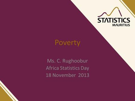 Poverty Ms. C. Rughoobur Africa Statistics Day 18 November 2013.