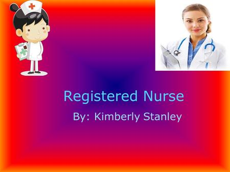 Registered Nurse By: Kimberly Stanley. Because I like to help people and when they take my blood I watch. Like they did surgery on my right hand pinkie.